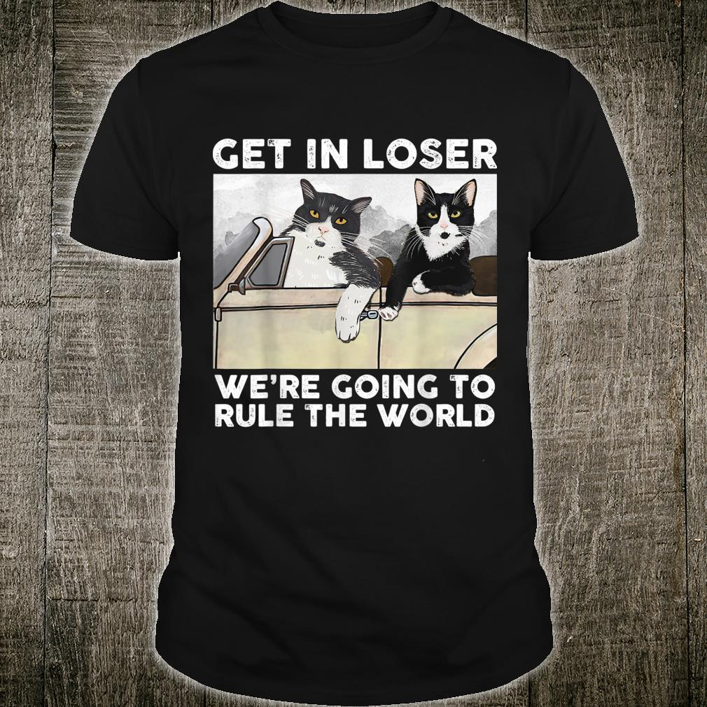 Get In Loser We're Going To Rule The World Shirt