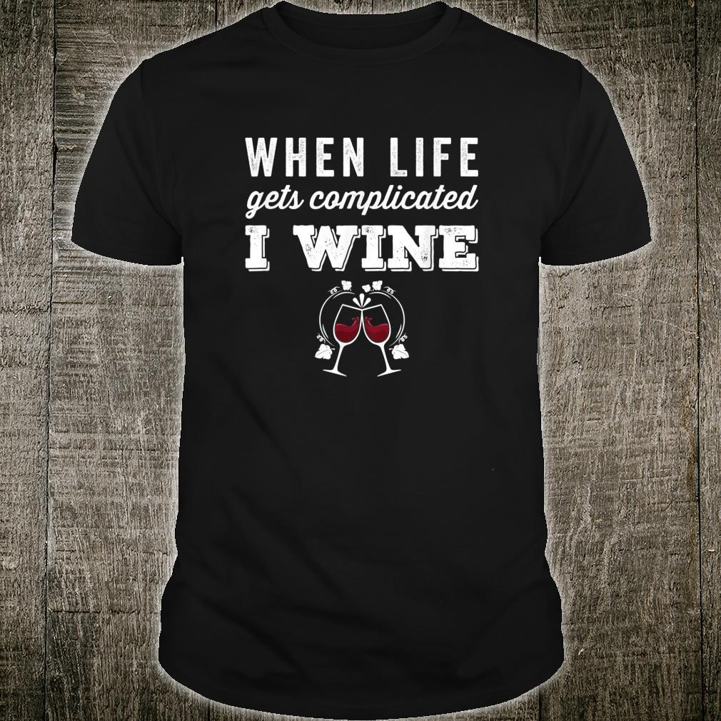 When Life Gets Complicated I Wine Saying Wines Shirt