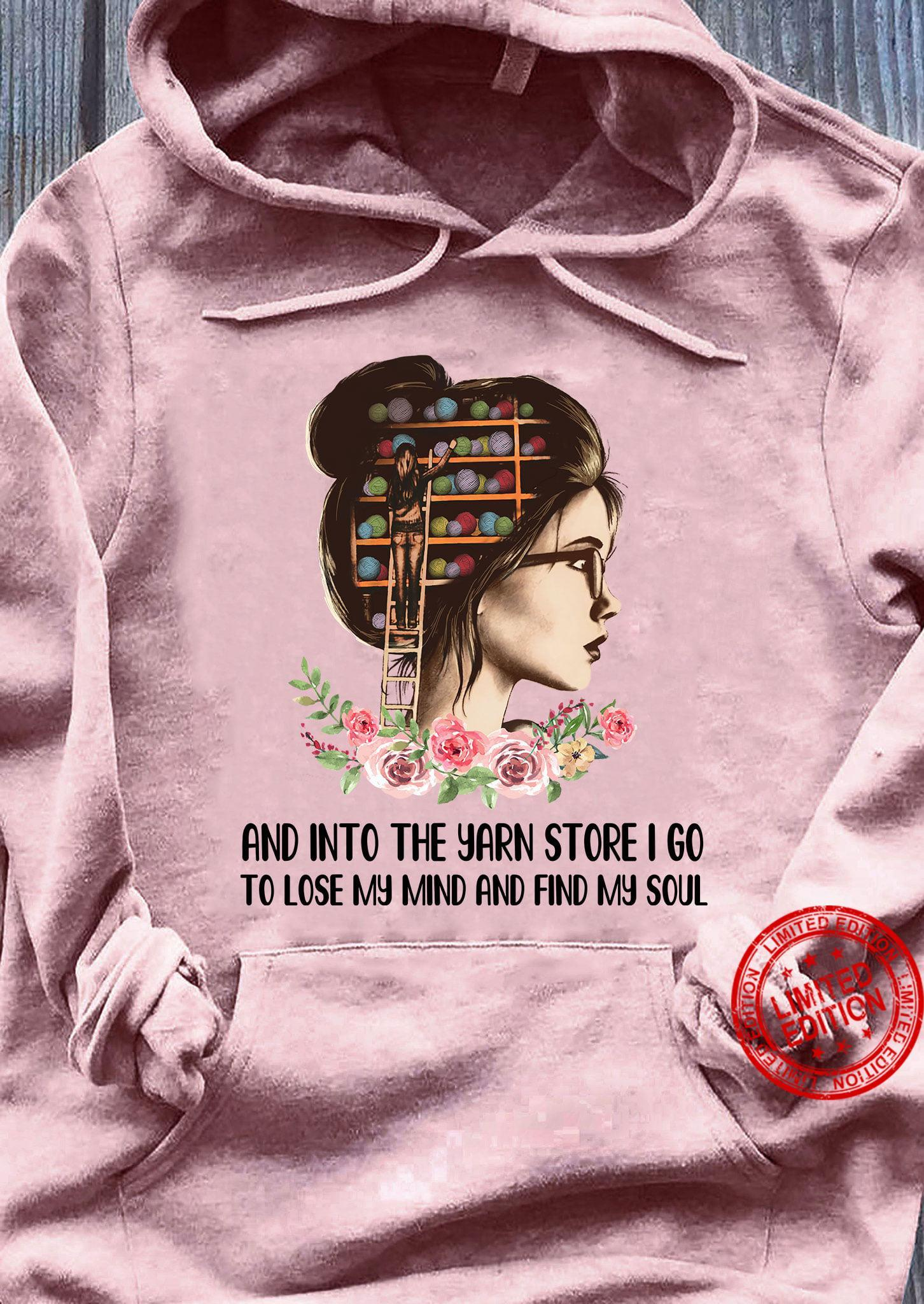 And Into The Yarn Store I Go To Lose My Mind And Find My Soul Shirt