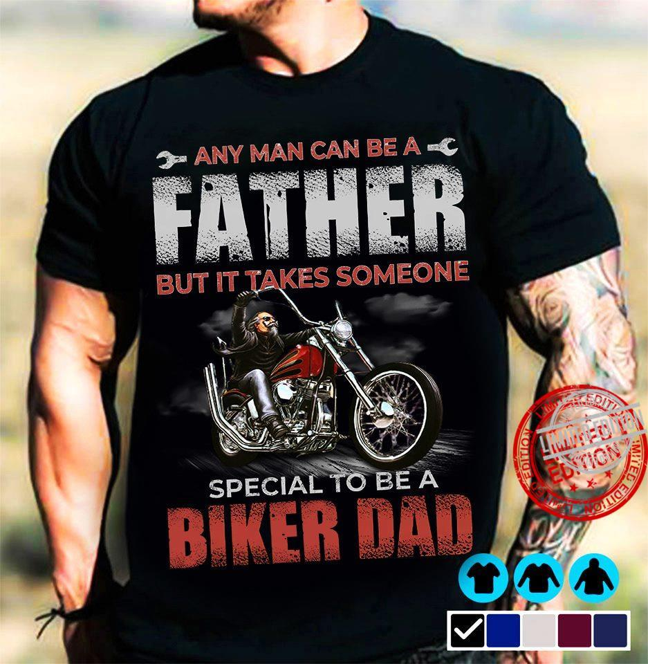 Any Man Can Be A Father But It Takes Someone Special To Be A Biker Dad Shirt