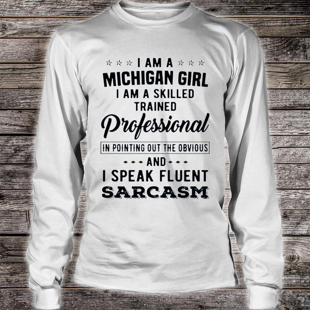 I Am A Michigan Girl I Am A Skilled Trained Professional In Pointing Out The Obvious And I Speak Fluent Sarcasm Shirt long sleeved