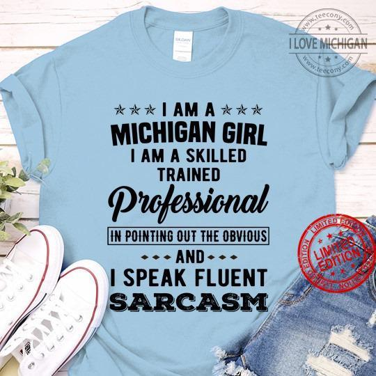 I Am A Michigan Girl I Am A Skilled Trained Professional In Pointing Out The Obvious And I Speak Fluent Sarcasm Shirt