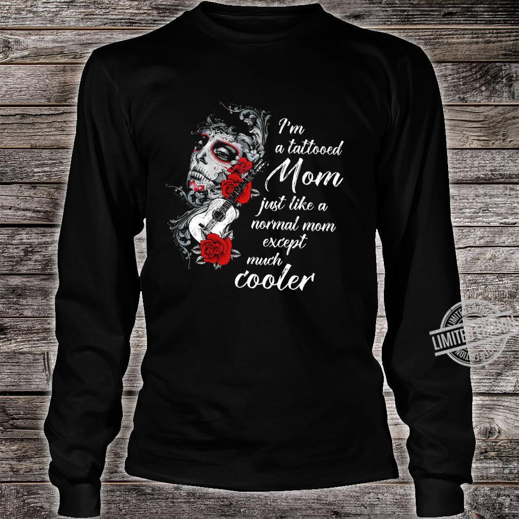 I'm A Tattooed Mom Just Like A Normal Mom Except Much Cooler Shirt long sleeved