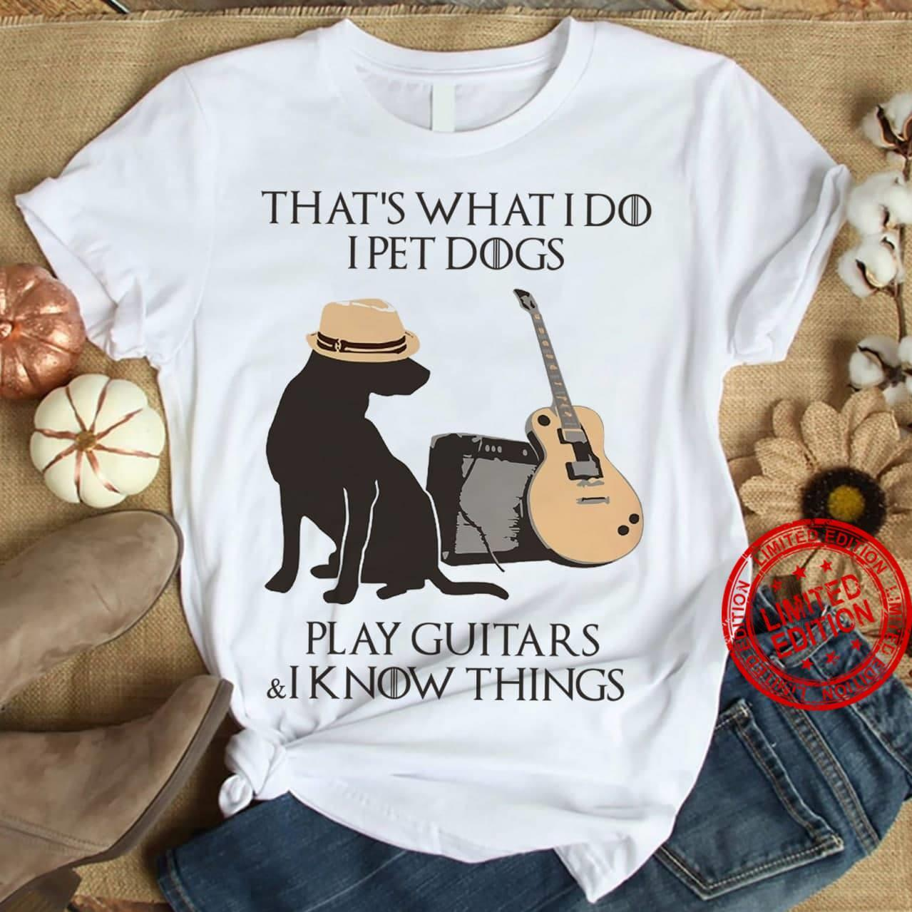 That's What I Do I Pet Dogs Play Guitars & I Know Things Shirt